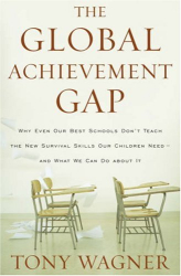 Tony Wagner: The Global Achievement Gap: Why Even Our Best Schools Don't Teach the New Survival Skills Our Children Need--And What We Can Do About It