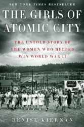 Denise Kiernan: The Girls of Atomic City: The Untold Story of the Women Who Helped Win World War II