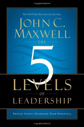 John C. Maxwell: The 5 Levels of Leadership: Proven Steps to Maximize Your Potential