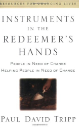 Paul David Tripp: Instruments in the Redeemer's Hands: People in Need of Change Helping People in Need of Change (Resources for Changing Lives)
