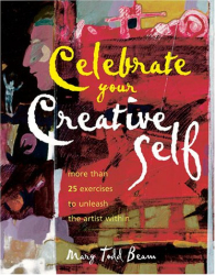 Mary Todd Beam: Celebrate Your Creative Self: Over 25 Exercises to Unleash the Artist Within