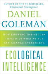 Daniel Goleman: Ecological Intelligence: How Knowing the Hidden Impacts of What We Buy Can Change Everything