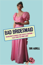 Siri Agrell: Bad Bridesmaid: Bachelorette Brawls and Taffeta Tantrums--Tales from the Front Lines