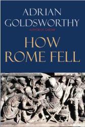 Adrian Goldsworthy: How Rome Fell