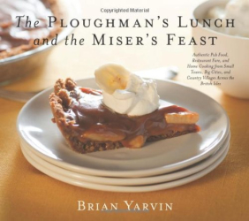 Brian Yarvin: Ploughman's Lunch and the Miser's Feast: Authentic Pub Food, Restaurant Fare, and Home Cooking from Small Towns, Big Cities, and Country Villages Across the British Isles