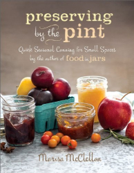 Marisa McClellan: Preserving by the Pint: Quick Seasonal Canning for Small Spaces from the author of Food in Jars