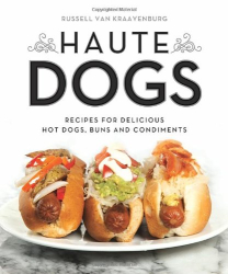 Russell van Kraayenburg: Haute Dogs: Recipes for Delicious Hot Dogs, Buns, and Condiments