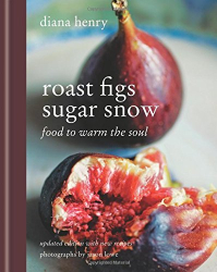 Diana Henry: Roast Figs Sugar Snow: Food to warm the soul
