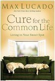 Max Lucado: Cure for the Common Life: Living in Your Sweet Spot