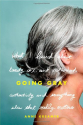 Anne Kreamer: Going Gray: What I Learned about Beauty, Sex, Work, Motherhood, Authenticity, and Everything Else That Really Matters