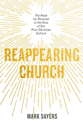 Mark Sayers: Reappearing Church: The Hope for Renewal in the Rise of Our Post-Christian Culture
