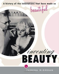 Teresa Riordan: Inventing Beauty: A History of the Innovations that Have Made Us Beautiful