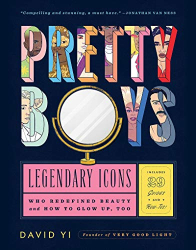 David Yi: Pretty Boys: Legendary Icons Who Redefined Beauty (and How to Glow Up, Too)