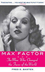 Fred E. Basten: Max Factor: The Man Who Changed the Faces of the World