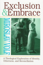 Miroslav Volf: Exclusion and Embrace: Theological Exploration of Identity, Otherness and Reconciliation