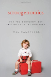 Joel Waldfogel: Scroogenomics: Why You Shouldn't Buy Presents for the Holidays