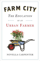 Novella Carpenter: Farm City: The Education of an Urban Farmer