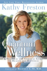 Kathy Freston: Quantum Wellness: A Practical and Spiritual Guide to Health and Happiness