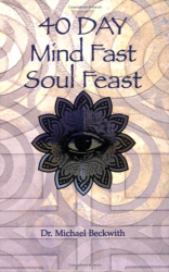 Michael Bernard Beckwith: 40 Day Mind Fast Soul Feast: A Guide to Soul Awakening and Inner Fulfillment
