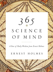 Ernest Holmes: 365 Science of Mind: A Year of Daily Wisdom from Ernest Holmes