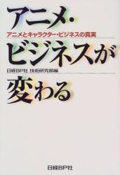 日経BP社技術研究部: アニメ・ビジネスが変わる―アニメとキャラクター・ビジネスの真実