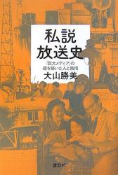 大山勝美: 私説放送史  「巨大メディア」の礎を築いた人と熱情