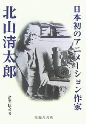 津堅 信之: 日本初のアニメーション作家 北山清太郎