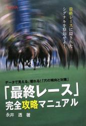 永井 透: 「最終レース」完全攻略マニュアル―データで見える、獲れる!「穴の傾向と対策」