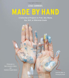 Lena Corwin: Lena Corwin's Made by Hand: A Collection of Projects to Print, Sew, Weave, Dye, Knit, or Otherwise Create