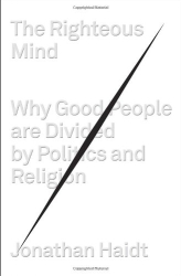 Jonathan Haidt: The Righteous Mind: Why Good People Are Divided by Politics and Religion