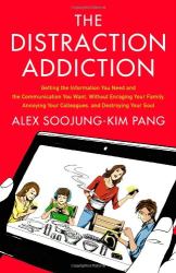 Alex Soojung-Kim Pang: The Distraction Addiction: Getting the Information You Need and the Communication You Want, Without Enraging Your Family, Annoying Your Colleagues, and Destroying Your Soul