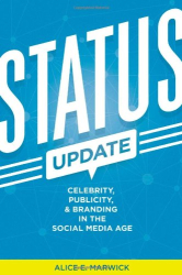 Alice E. Marwick: Status Update: Celebrity, Publicity, and Branding in the Social Media Age