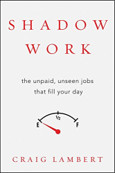 Craig Lambert: Shadow Work: The Unpaid, Unseen Jobs That Fill Your Day