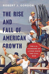 Robert J. Gordon: The Rise and Fall of American Growth: The U.S. Standard of Living since the Civil War (The Princeton Economic History of the Western World)