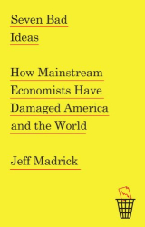 Jeff Madrick: Seven Bad Ideas: How Mainstream Economists Have Damaged America and the World
