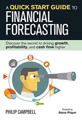 Philip Campbell: A Quick Start Guide to Financial Forecasting: Discover the Secret to Driving Growth, Profitability, and Cash Flow Higher