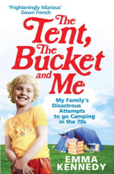Emma Kennedy: The Tent, the Bucket and Me: My Family's Disastrous Attempts to go Camping in the 70s
