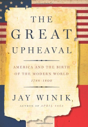 Jay Winik: The Great Upheaval: America and the Birth of the Modern World, 1788-1800